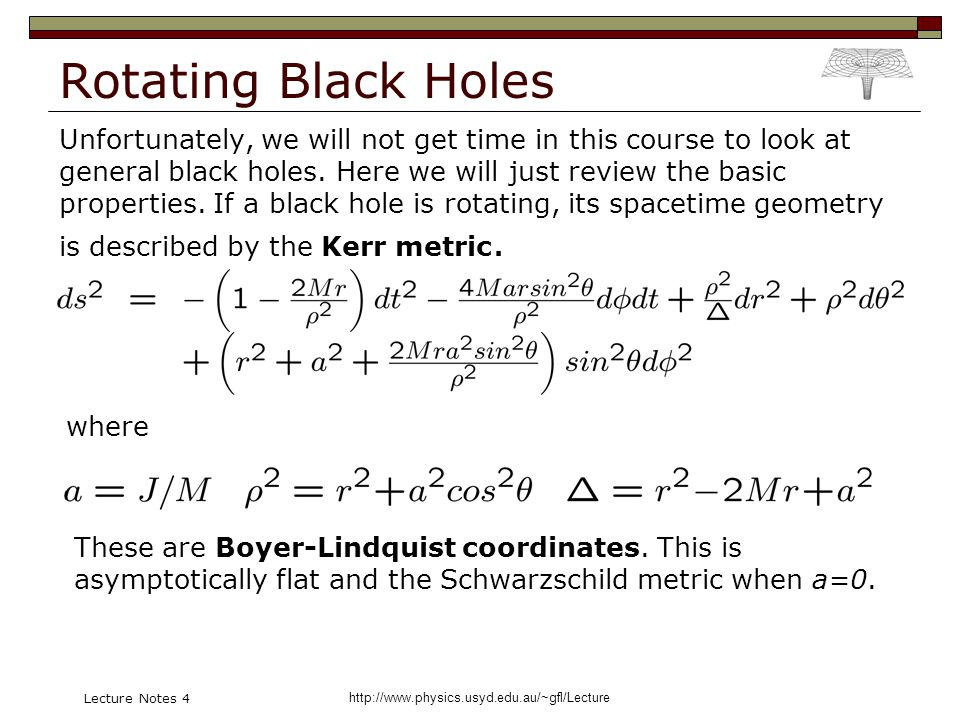 http://www.physics.usyd.edu.au/~gfl/Lecture Lecture Notes 4 Rotating Black Holes Unfortunately, we will not get time in this course to look at general black holes.