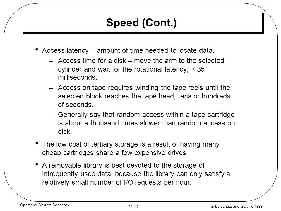 Silberschatz and Galvin 1999 14.13 Operating System Concepts Speed (Cont.) Access latency – amount of time needed to locate data. –Access time for a d