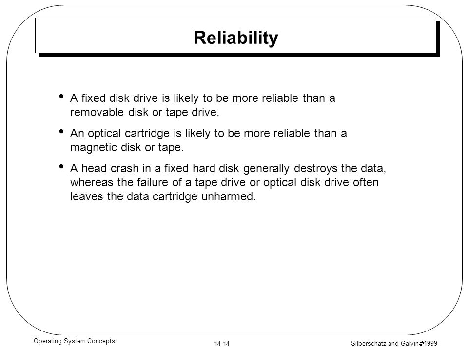 Silberschatz and Galvin 1999 14.14 Operating System Concepts Reliability A fixed disk drive is likely to be more reliable than a removable disk or tap