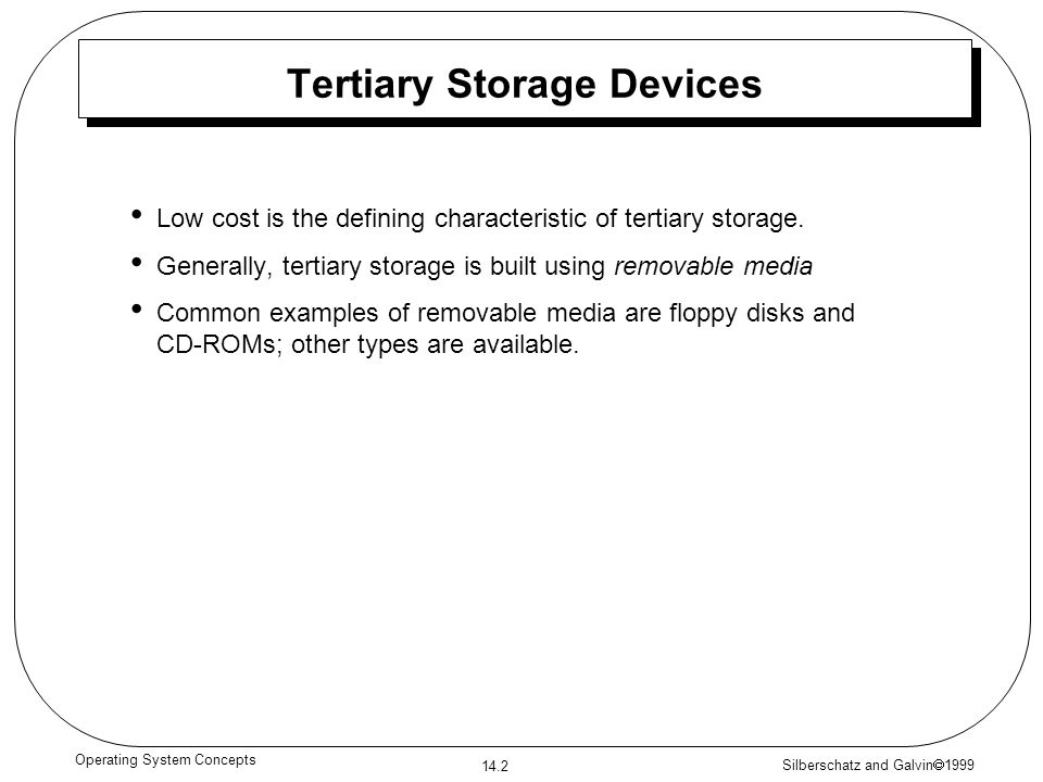 Silberschatz and Galvin 1999 14.2 Operating System Concepts Tertiary Storage Devices Low cost is the defining characteristic of tertiary storage. Gene