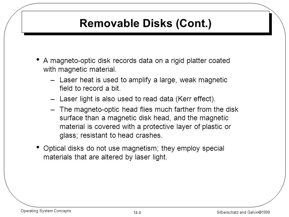 Silberschatz and Galvin 1999 14.4 Operating System Concepts Removable Disks (Cont.) A magneto-optic disk records data on a rigid platter coated with m