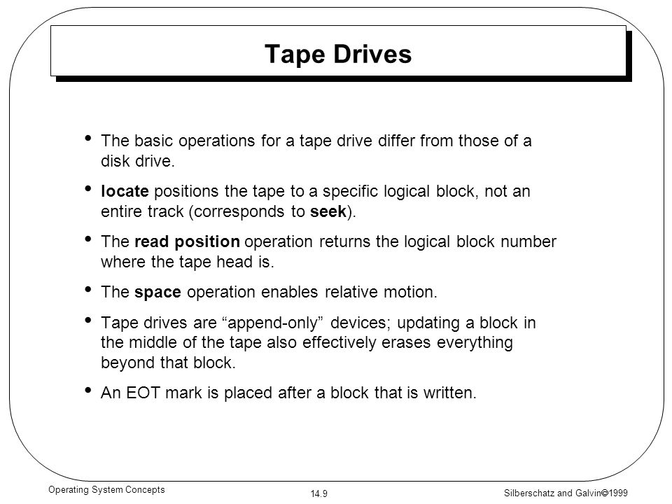 Silberschatz and Galvin 1999 14.9 Operating System Concepts Tape Drives The basic operations for a tape drive differ from those of a disk drive. locat