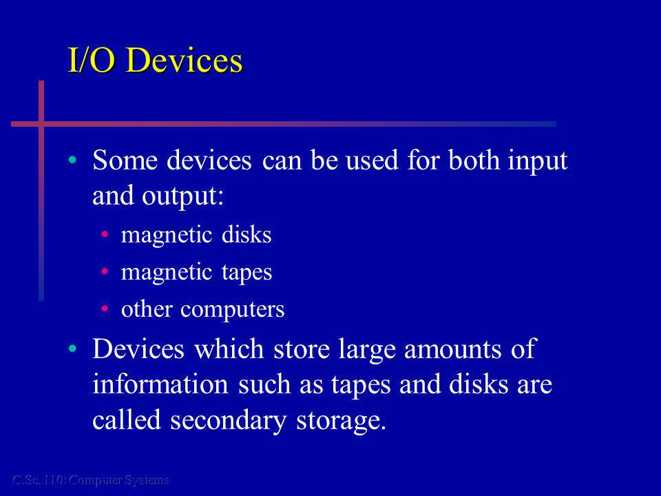 I/O Devices Some devices can be used for both input and output: magnetic disks magnetic tapes other computers Devices which store large amounts of inf