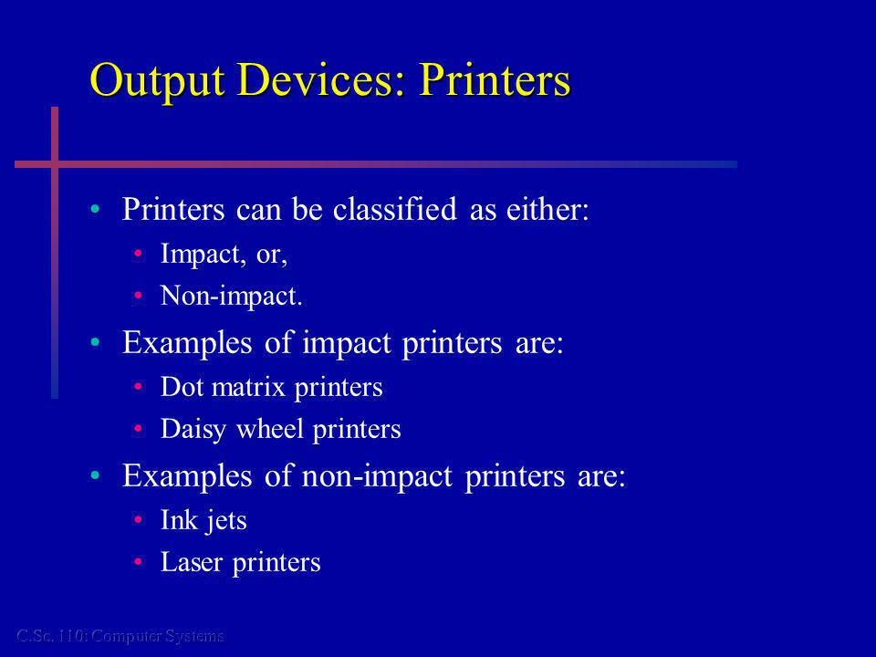 Output Devices: Printers Printers can be classified as either: Impact, or, Non-impact. Examples of impact printers are: Dot matrix printers Daisy whee