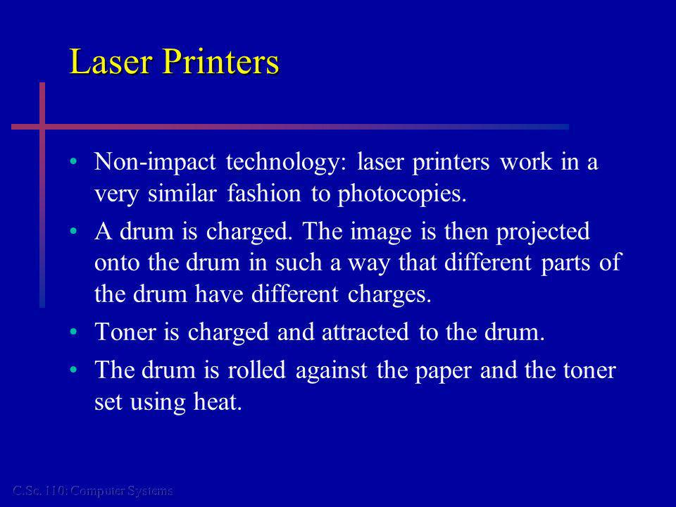 Laser Printers Non-impact technology: laser printers work in a very similar fashion to photocopies. A drum is charged. The image is then projected ont