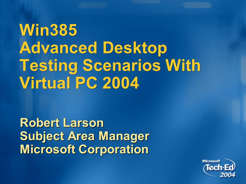 Win385 Advanced Desktop Testing Scenarios With Virtual PC 2004 Robert Larson Subject Area Manager Microsoft Corporation