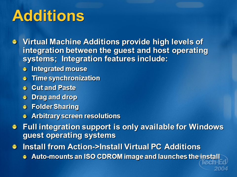 Additions Virtual Machine Additions provide high levels of integration between the guest and host operating systems; Integration features include: Integrated mouse Time synchronization Cut and Paste Drag and drop Folder Sharing Arbitrary screen resolutions Full integration support is only available for Windows guest operating systems Install from Action->Install Virtual PC Additions Auto-mounts an ISO CDROM image and launches the install