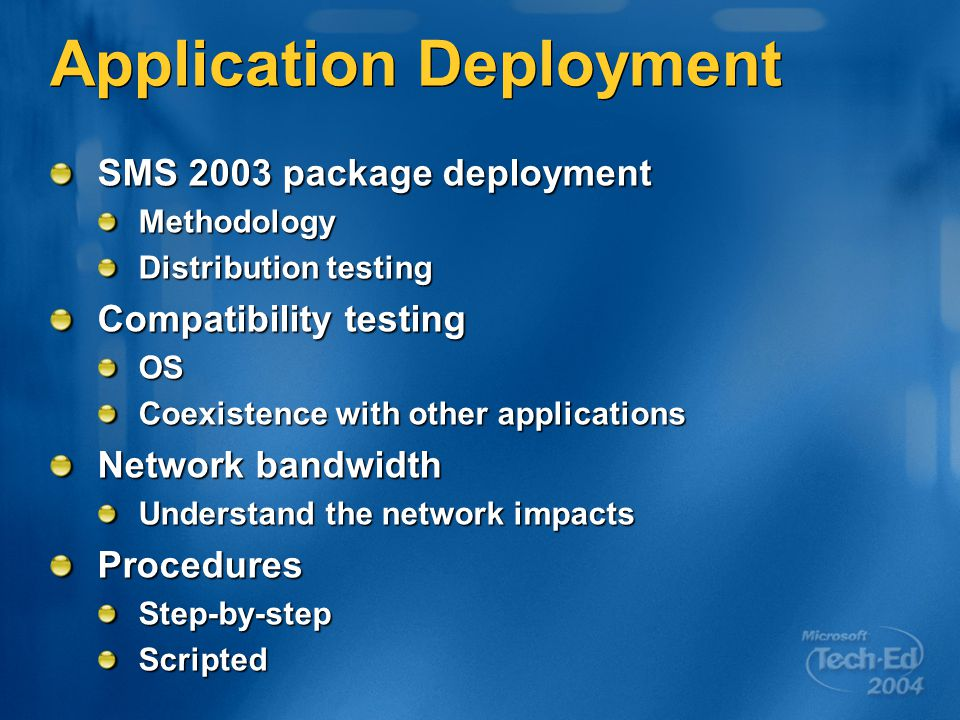 Application Deployment SMS 2003 package deployment Methodology Distribution testing Compatibility testing OS Coexistence with other applications Network bandwidth Understand the network impacts ProceduresStep-by-stepScripted