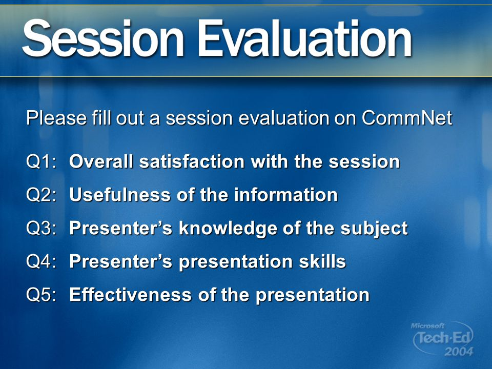 Q1:Overall satisfaction with the session Q2:Usefulness of the information Q3:Presenters knowledge of the subject Q4:Presenters presentation skills Q5:Effectiveness of the presentation Please fill out a session evaluation on CommNet