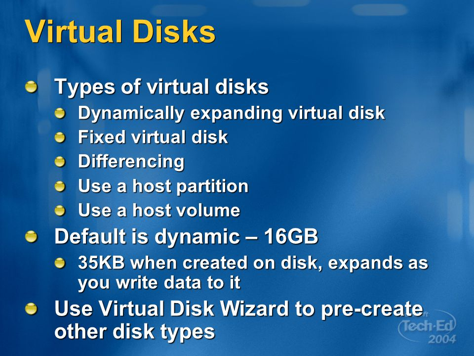 Virtual Disks Types of virtual disks Dynamically expanding virtual disk Fixed virtual disk Differencing Use a host partition Use a host volume Default is dynamic – 16GB 35KB when created on disk, expands as you write data to it Use Virtual Disk Wizard to pre-create other disk types