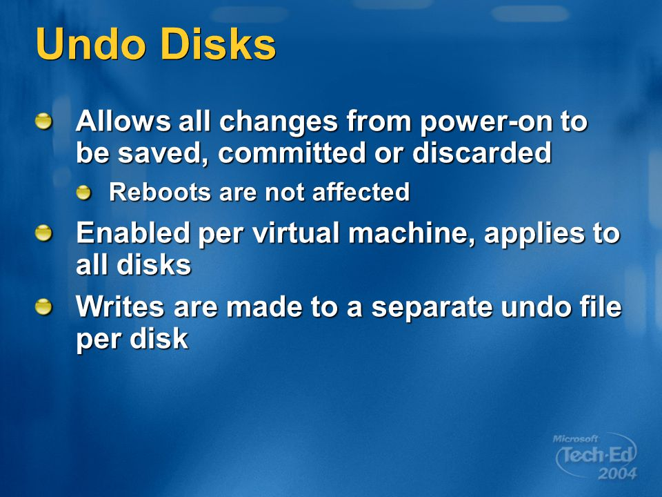 Undo Disks Allows all changes from power-on to be saved, committed or discarded Reboots are not affected Enabled per virtual machine, applies to all disks Writes are made to a separate undo file per disk