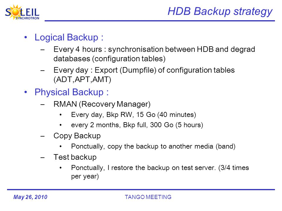 HDB Backup strategy Logical Backup : –Every 4 hours : synchronisation between HDB and degrad databases (configuration tables) –Every day : Export (Dumpfile) of configuration tables (ADT,APT,AMT) Physical Backup : –RMAN (Recovery Manager) Every day, Bkp RW, 15 Go (40 minutes) every 2 months, Bkp full, 300 Go (5 hours) –Copy Backup Ponctually, copy the backup to another media (band) –Test backup Ponctually, I restore the backup on test server.