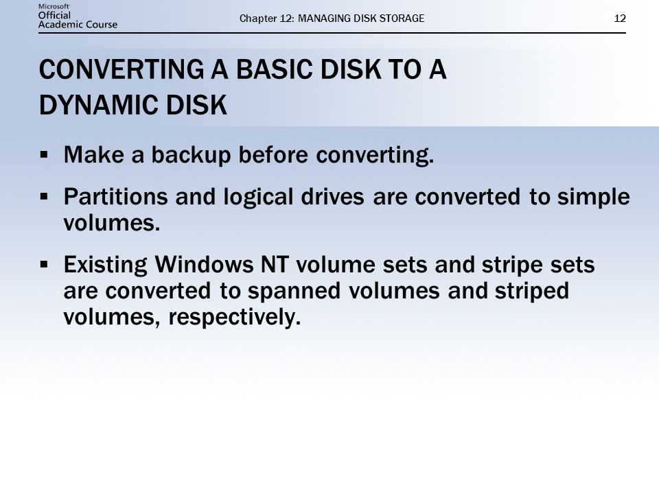Chapter 12: MANAGING DISK STORAGE12 CONVERTING A BASIC DISK TO A DYNAMIC DISK Make a backup before converting. Partitions and logical drives are conve