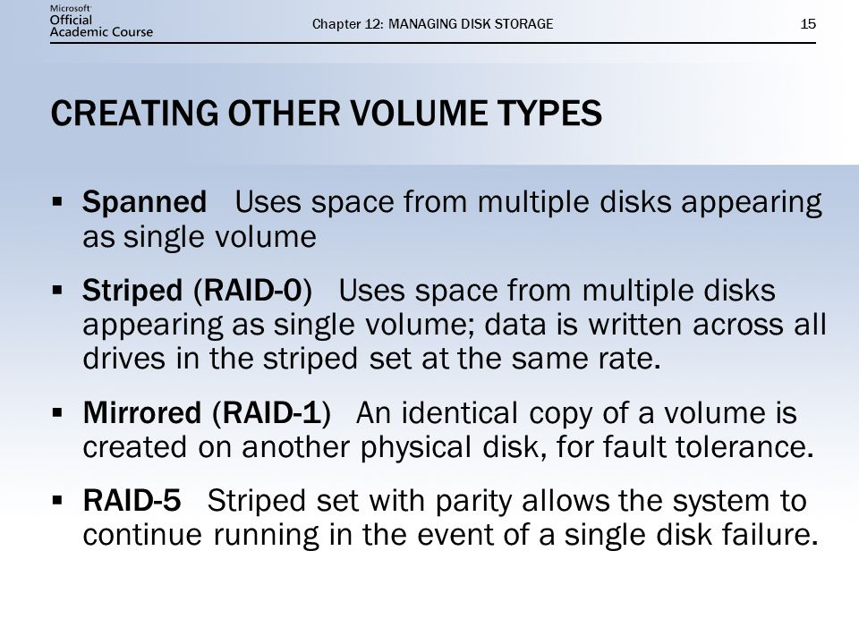 Chapter 12: MANAGING DISK STORAGE15 CREATING OTHER VOLUME TYPES Spanned Uses space from multiple disks appearing as single volume Striped (RAID-0) Use