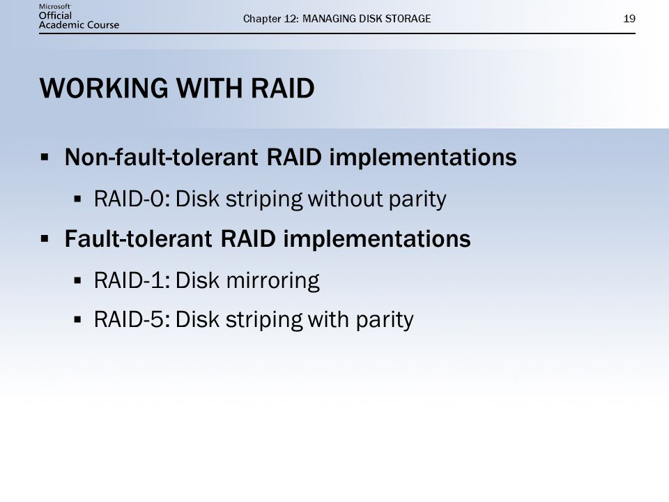 Chapter 12: MANAGING DISK STORAGE19 WORKING WITH RAID Non-fault-tolerant RAID implementations RAID-0: Disk striping without parity Fault-tolerant RAID