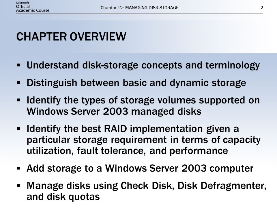 Chapter 12: MANAGING DISK STORAGE33 SUMMARY Windows Server 2003 supports two types of storage, basic and dynamic, and three file systems, FAT, FAT32, and NTFS.