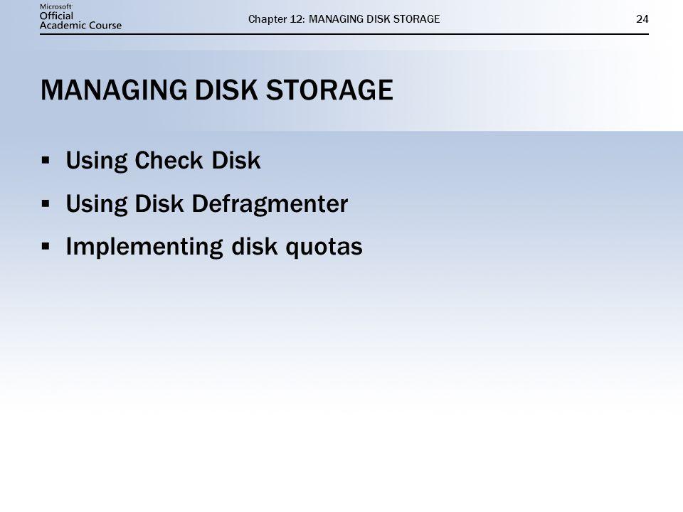 Chapter 12: MANAGING DISK STORAGE24 MANAGING DISK STORAGE Using Check Disk Using Disk Defragmenter Implementing disk quotas Using Check Disk Using Dis