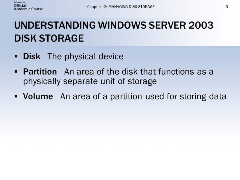 Chapter 12: MANAGING DISK STORAGE3 UNDERSTANDING WINDOWS SERVER 2003 DISK STORAGE Disk The physical device Partition An area of the disk that functions as a physically separate unit of storage Volume An area of a partition used for storing data Disk The physical device Partition An area of the disk that functions as a physically separate unit of storage Volume An area of a partition used for storing data