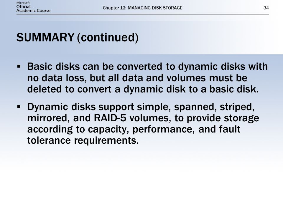 Chapter 12: MANAGING DISK STORAGE34 SUMMARY (continued) Basic disks can be converted to dynamic disks with no data loss, but all data and volumes must be deleted to convert a dynamic disk to a basic disk.