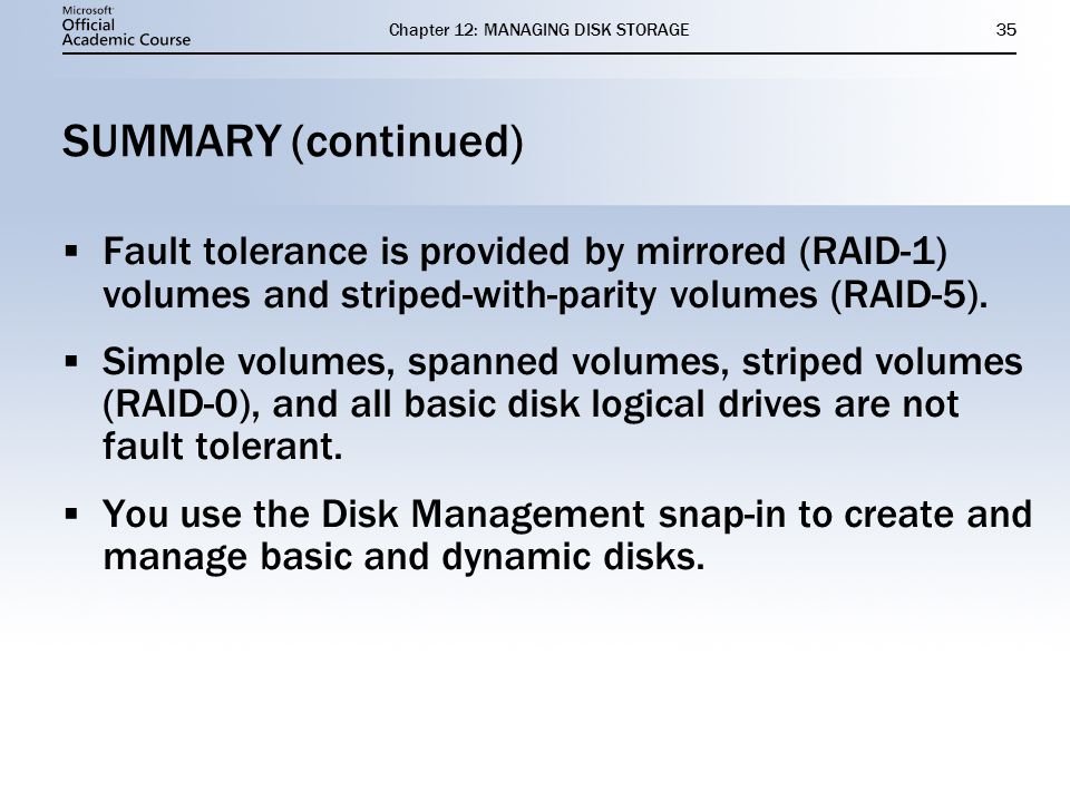 Chapter 12: MANAGING DISK STORAGE35 SUMMARY (continued) Fault tolerance is provided by mirrored (RAID-1) volumes and striped-with-parity volumes (RAID