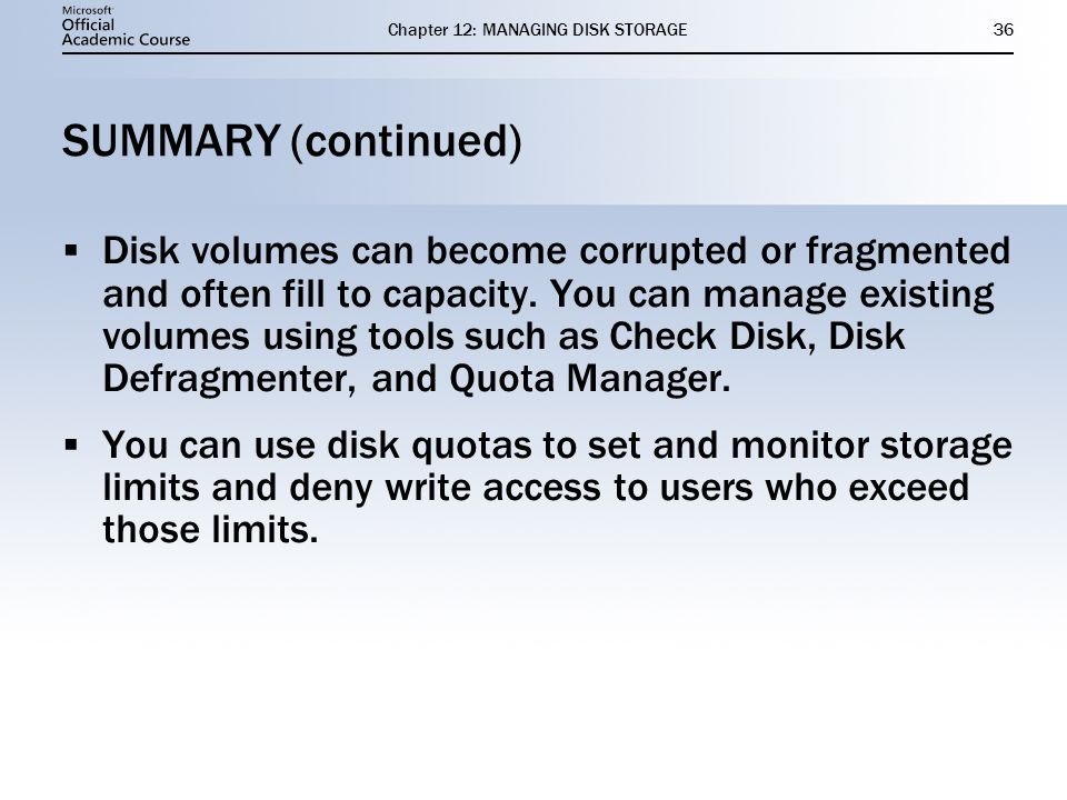 Chapter 12: MANAGING DISK STORAGE36 SUMMARY (continued) Disk volumes can become corrupted or fragmented and often fill to capacity. You can manage exi