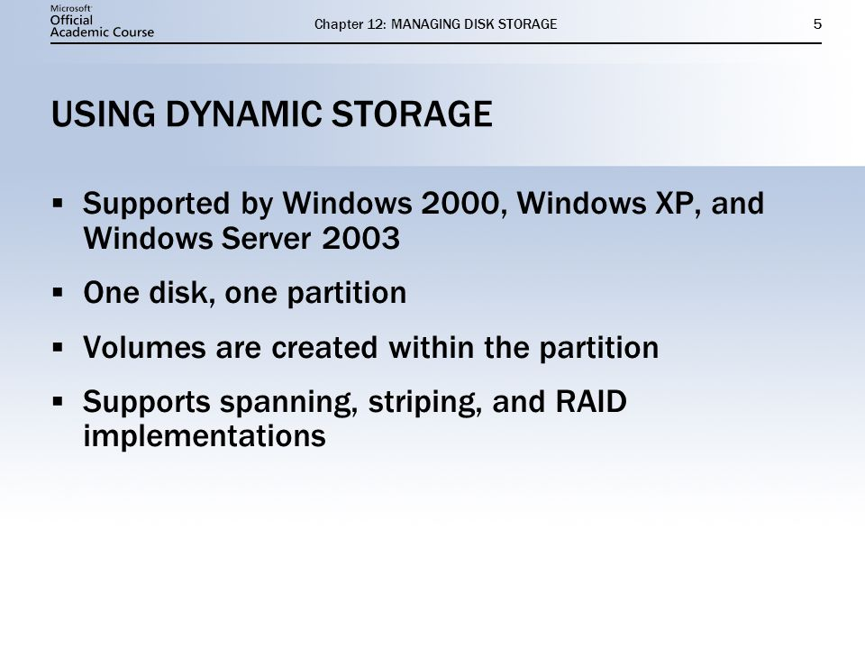 Chapter 12: MANAGING DISK STORAGE5 USING DYNAMIC STORAGE Supported by Windows 2000, Windows XP, and Windows Server 2003 One disk, one partition Volumes are created within the partition Supports spanning, striping, and RAID implementations Supported by Windows 2000, Windows XP, and Windows Server 2003 One disk, one partition Volumes are created within the partition Supports spanning, striping, and RAID implementations