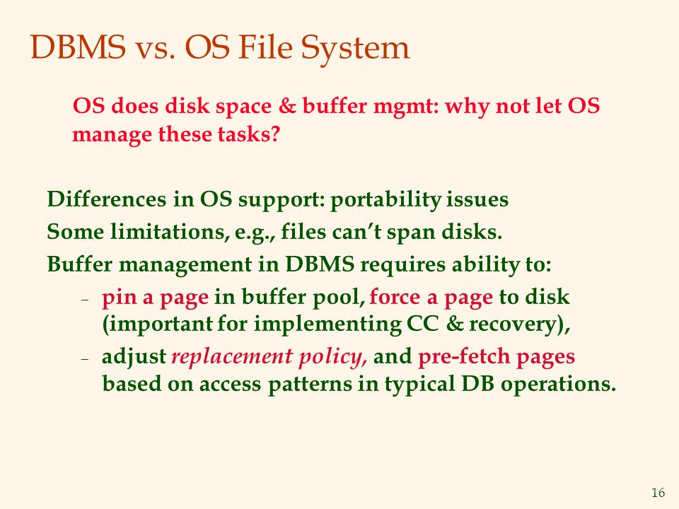 16 DBMS vs. OS File System OS does disk space & buffer mgmt: why not let OS manage these tasks.