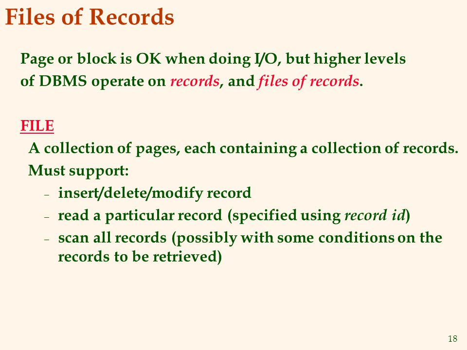 18 Files of Records Page or block is OK when doing I/O, but higher levels of DBMS operate on records, and files of records.