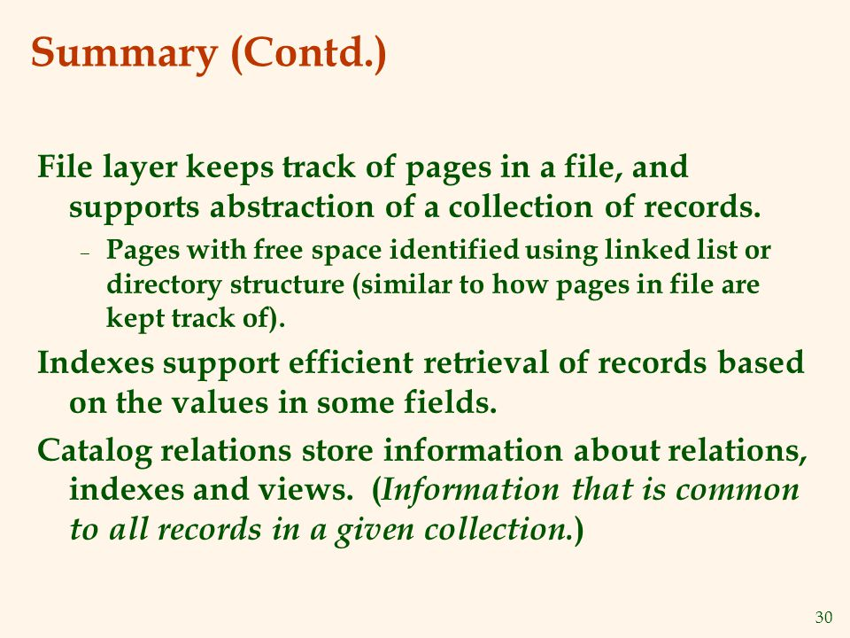 30 Summary (Contd.) File layer keeps track of pages in a file, and supports abstraction of a collection of records.