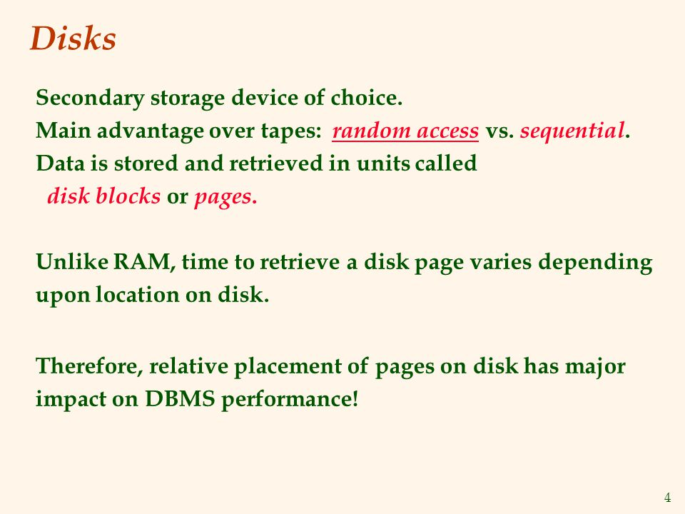 4 Disks Secondary storage device of choice. Main advantage over tapes: random access vs. sequential. Data is stored and retrieved in units called disk