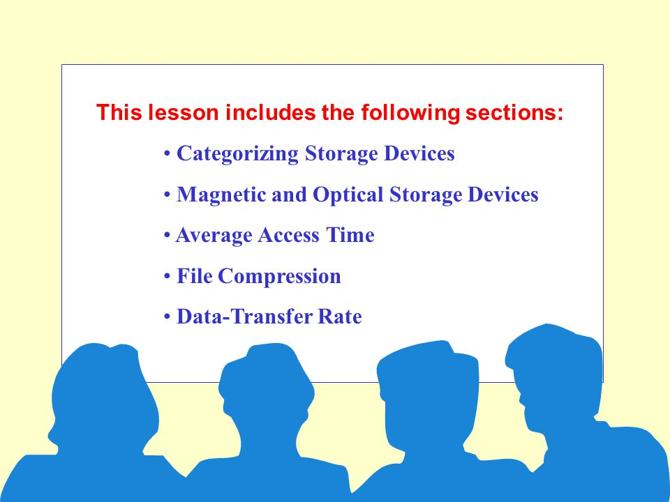This lesson includes the following sections: Categorizing Storage Devices Magnetic and Optical Storage Devices Average Access Time File Compression Data-Transfer Rate
