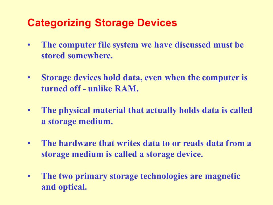 Categorizing Storage Devices The computer file system we have discussed must be stored somewhere.