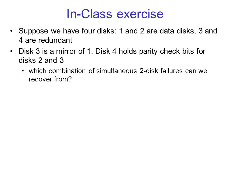 In-Class exercise Suppose we have four disks: 1 and 2 are data disks, 3 and 4 are redundant Disk 3 is a mirror of 1.