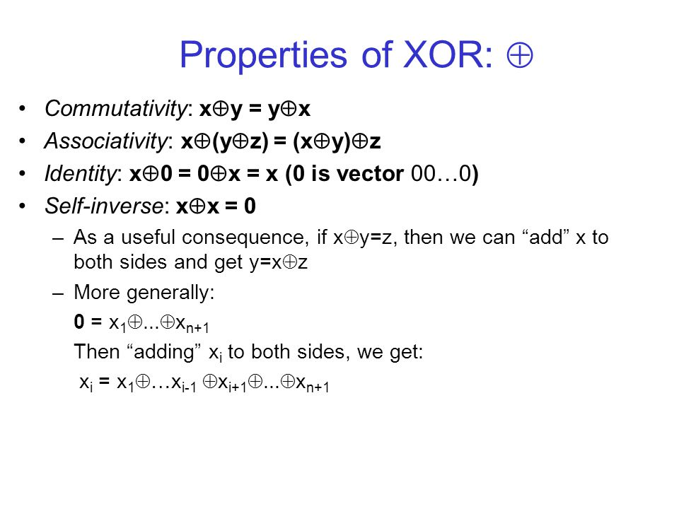 Properties of XOR: Commutativity: x y = y x Associativity: x (y z) = (x y) z Identity: x 0 = 0 x = x (0 is vector 00…0) Self-inverse: x x = 0 –As a useful consequence, if x y=z, then we can add x to both sides and get y=x z –More generally: 0 = x 1...