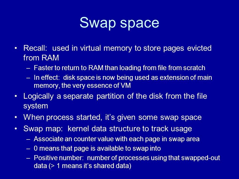 Swap space Recall: used in virtual memory to store pages evicted from RAM –Faster to return to RAM than loading from file from scratch –In effect: dis
