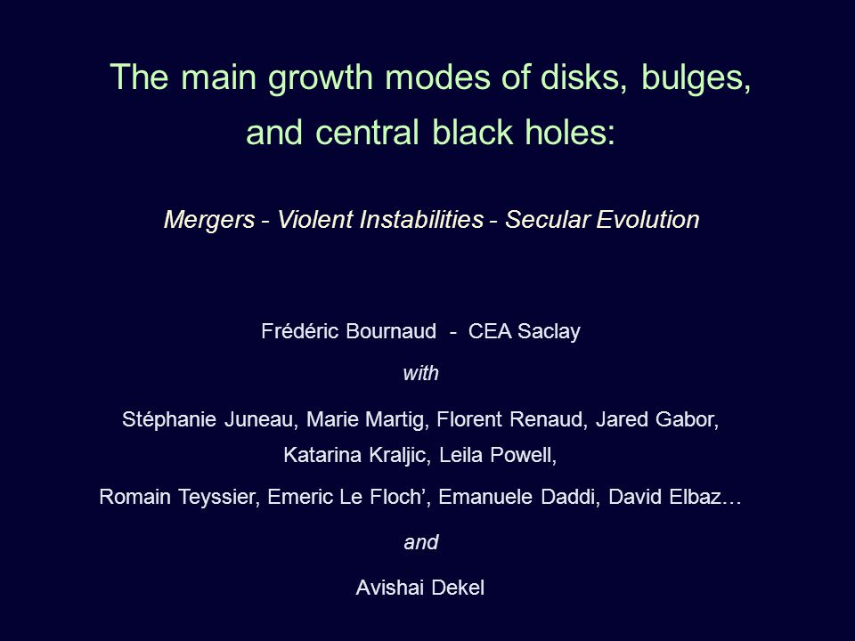 The main growth modes of disks, bulges, and central black holes: Mergers - Violent Instabilities - Secular Evolution Frédéric Bournaud - CEA Saclay with Stéphanie Juneau, Marie Martig, Florent Renaud, Jared Gabor, Katarina Kraljic, Leila Powell, Romain Teyssier, Emeric Le Floch, Emanuele Daddi, David Elbaz… and Avishai Dekel