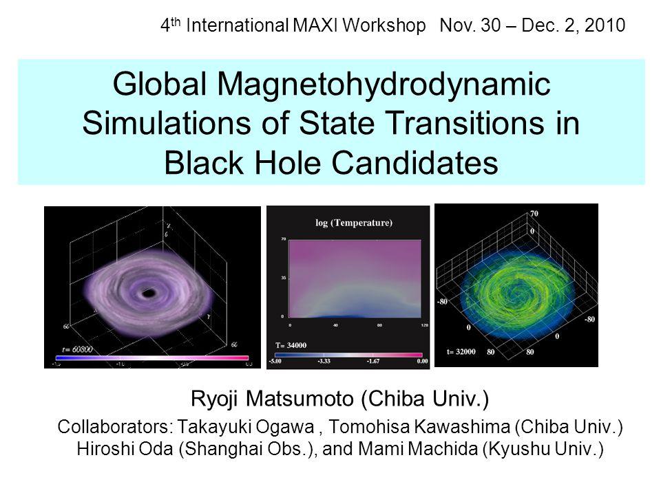 Global Magnetohydrodynamic Simulations of State Transitions in Black Hole Candidates Ryoji Matsumoto (Chiba Univ.) Collaborators: Takayuki Ogawa, Tomohisa Kawashima (Chiba Univ.) Hiroshi Oda (Shanghai Obs.), and Mami Machida (Kyushu Univ.) 4 th International MAXI Workshop Nov.