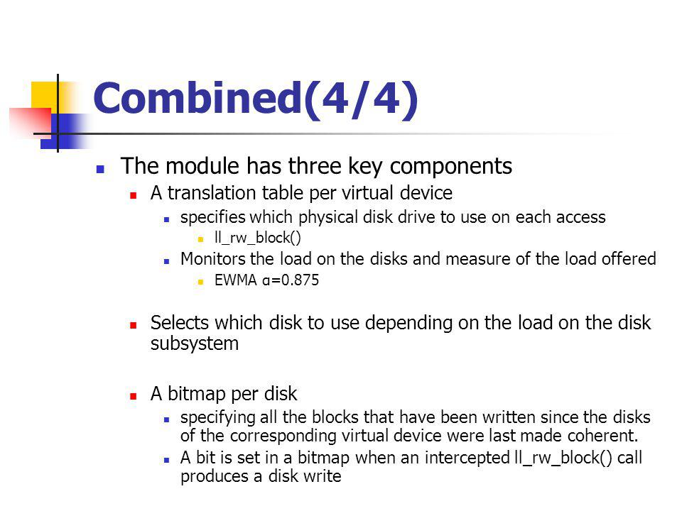 Combined(4/4) The module has three key components A translation table per virtual device specifies which physical disk drive to use on each access ll_rw_block() Monitors the load on the disks and measure of the load offered EWMA α=0.875 Selects which disk to use depending on the load on the disk subsystem A bitmap per disk specifying all the blocks that have been written since the disks of the corresponding virtual device were last made coherent.