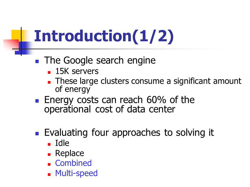 Introduction(1/2) The Google search engine 15K servers These large clusters consume a significant amount of energy Energy costs can reach 60% of the operational cost of data center Evaluating four approaches to solving it Idle Replace Combined Multi-speed