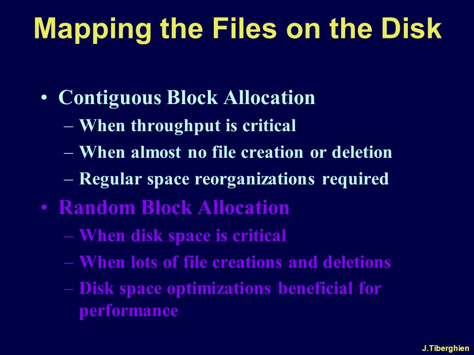 J.Tiberghien Mapping the Files on the Disk Contiguous Block Allocation –When throughput is critical –When almost no file creation or deletion –Regular space reorganizations required Random Block Allocation –When disk space is critical –When lots of file creations and deletions –Disk space optimizations beneficial for performance