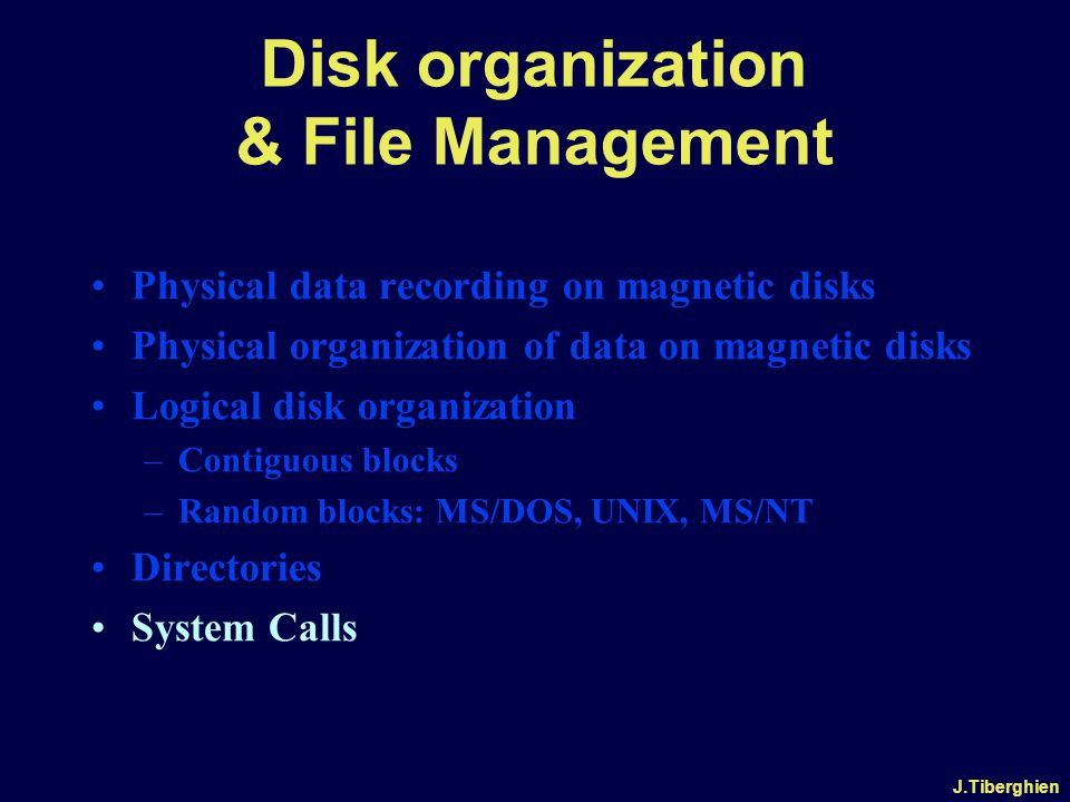J.Tiberghien Disk organization & File Management Physical data recording on magnetic disks Physical organization of data on magnetic disks Logical disk organization –Contiguous blocks –Random blocks: MS/DOS, UNIX, MS/NT Directories System Calls