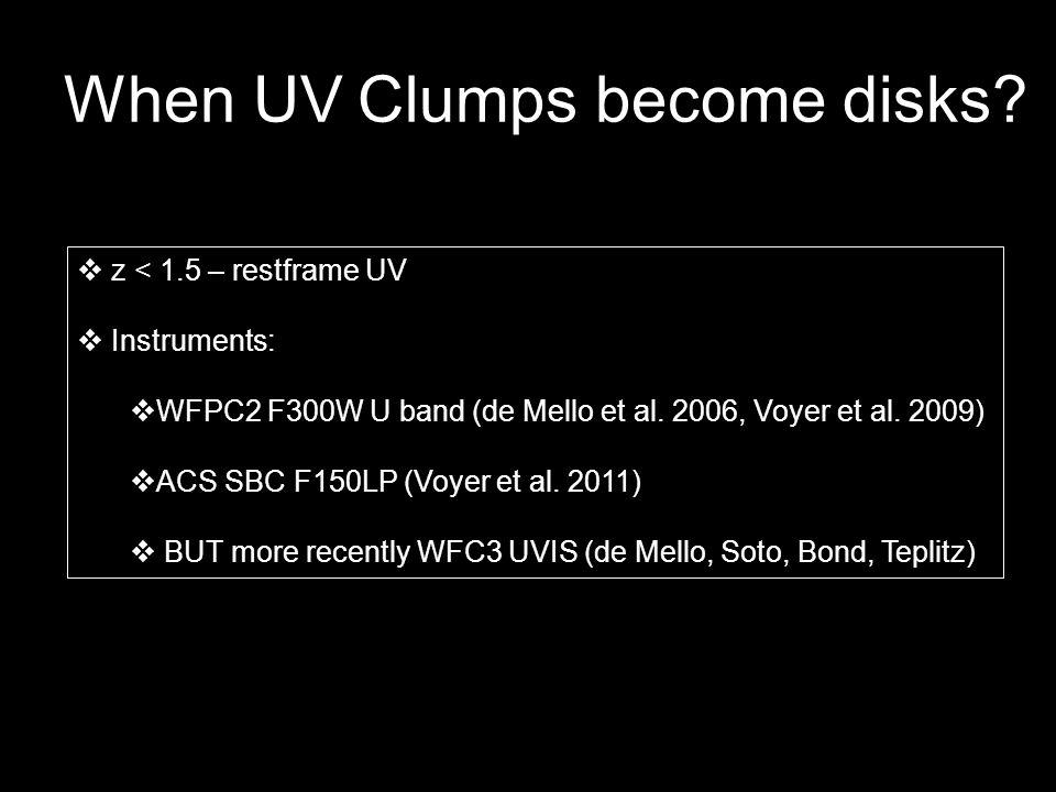 When UV Clumps become disks? z < 1.5 – restframe UV Instruments: WFPC2 F300W U band (de Mello et al. 2006, Voyer et al. 2009) ACS SBC F150LP (Voyer et