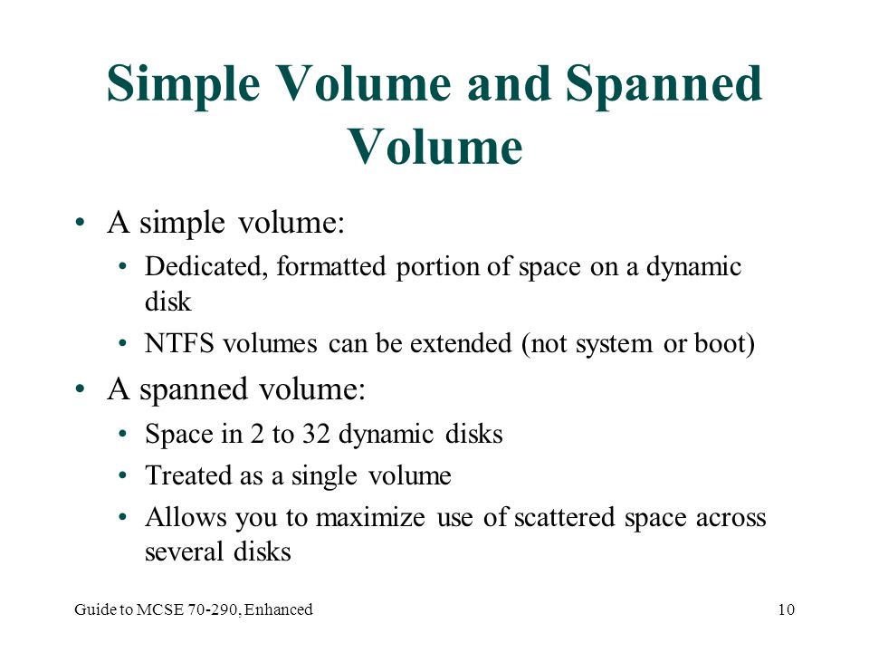 Guide to MCSE , Enhanced10 Simple Volume and Spanned Volume A simple volume: Dedicated, formatted portion of space on a dynamic disk NTFS volumes can be extended (not system or boot) A spanned volume: Space in 2 to 32 dynamic disks Treated as a single volume Allows you to maximize use of scattered space across several disks