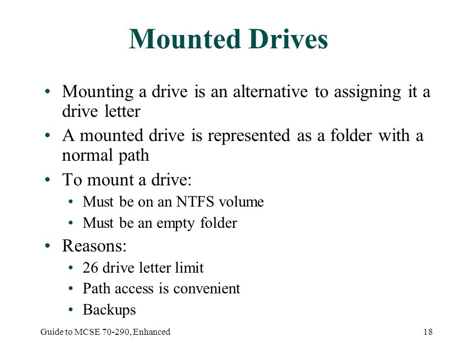 Guide to MCSE , Enhanced18 Mounted Drives Mounting a drive is an alternative to assigning it a drive letter A mounted drive is represented as a folder with a normal path To mount a drive: Must be on an NTFS volume Must be an empty folder Reasons: 26 drive letter limit Path access is convenient Backups