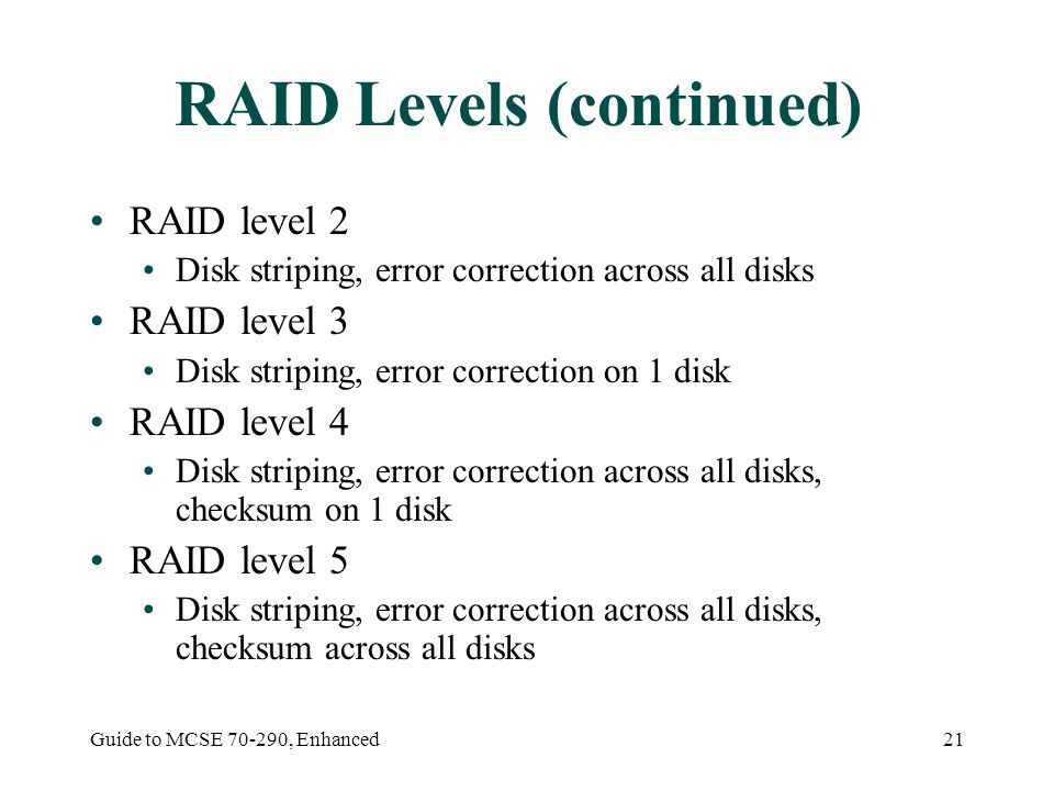 Guide to MCSE , Enhanced21 RAID Levels (continued) RAID level 2 Disk striping, error correction across all disks RAID level 3 Disk striping, error correction on 1 disk RAID level 4 Disk striping, error correction across all disks, checksum on 1 disk RAID level 5 Disk striping, error correction across all disks, checksum across all disks