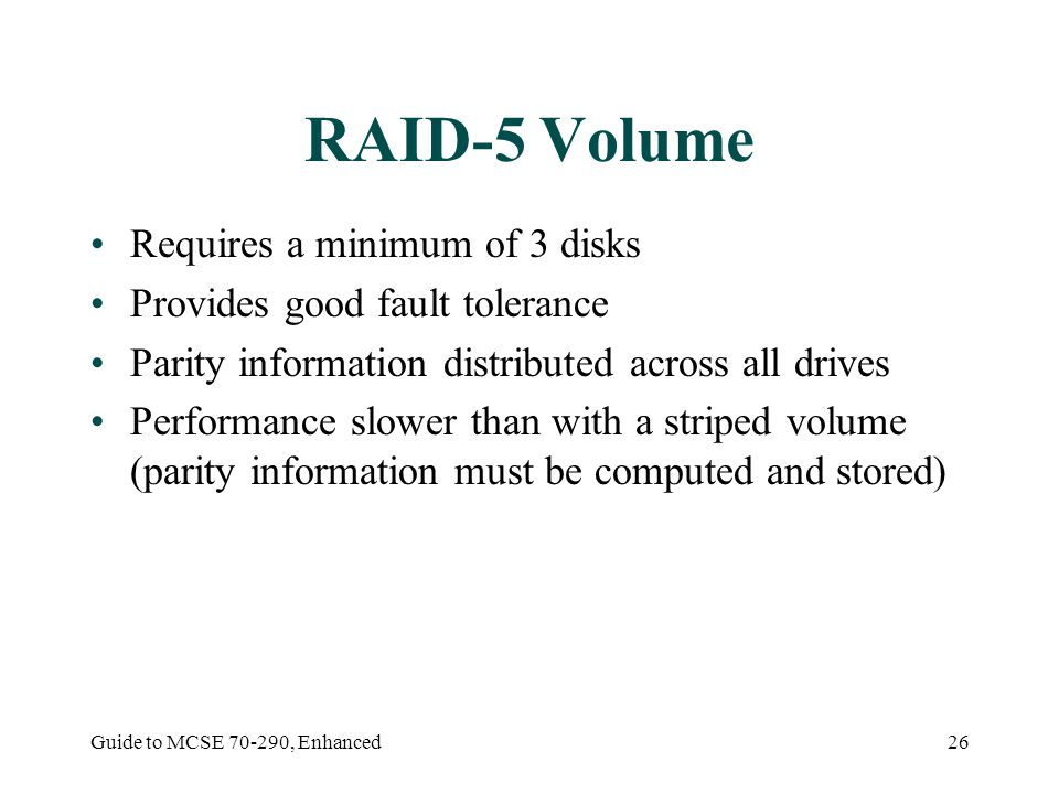 Guide to MCSE , Enhanced26 RAID-5 Volume Requires a minimum of 3 disks Provides good fault tolerance Parity information distributed across all drives Performance slower than with a striped volume (parity information must be computed and stored)