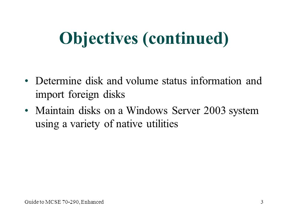 Guide to MCSE , Enhanced3 Objectives (continued) Determine disk and volume status information and import foreign disks Maintain disks on a Windows Server 2003 system using a variety of native utilities