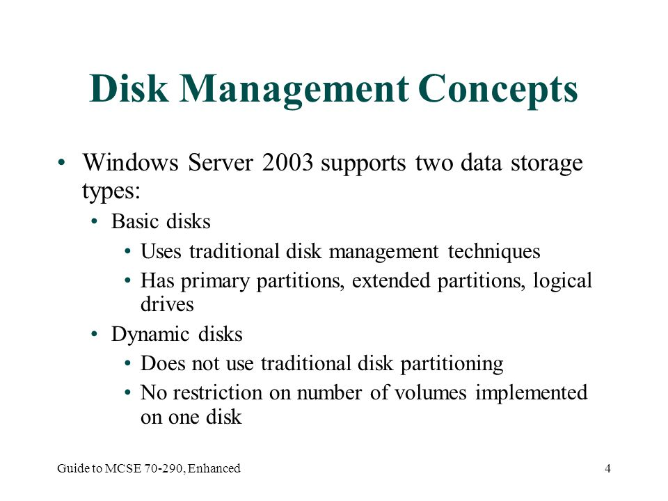 Guide to MCSE , Enhanced4 Disk Management Concepts Windows Server 2003 supports two data storage types: Basic disks Uses traditional disk management techniques Has primary partitions, extended partitions, logical drives Dynamic disks Does not use traditional disk partitioning No restriction on number of volumes implemented on one disk