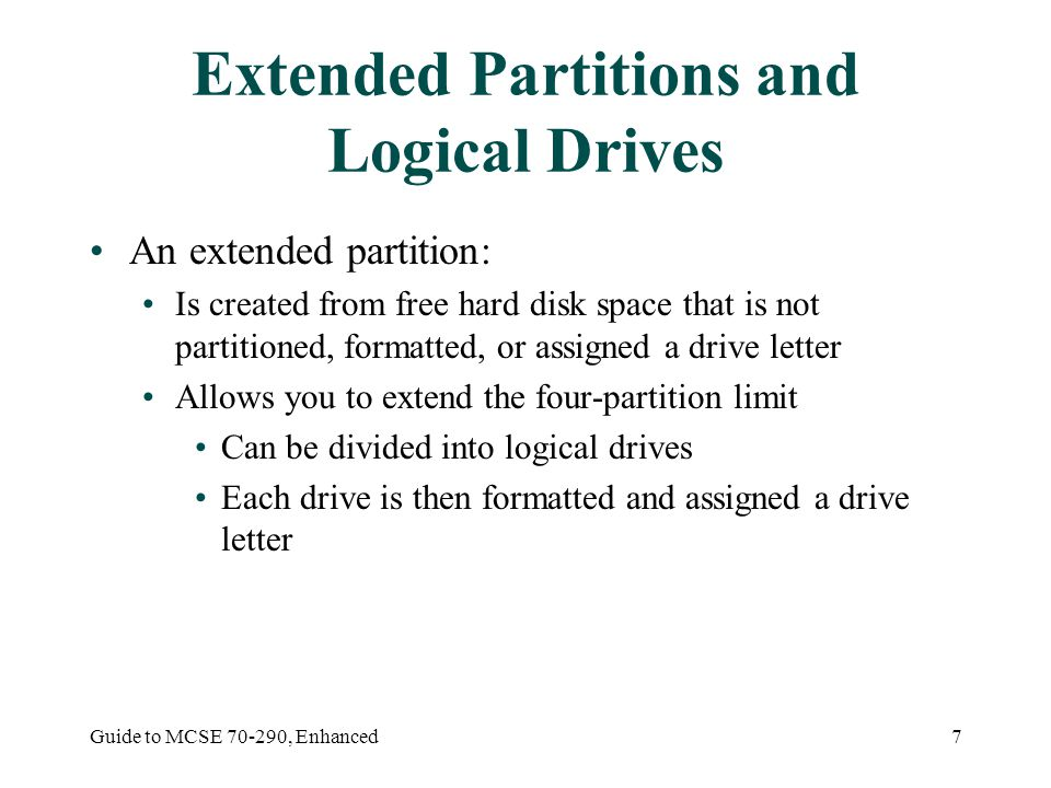 Guide to MCSE , Enhanced7 Extended Partitions and Logical Drives An extended partition: Is created from free hard disk space that is not partitioned, formatted, or assigned a drive letter Allows you to extend the four-partition limit Can be divided into logical drives Each drive is then formatted and assigned a drive letter