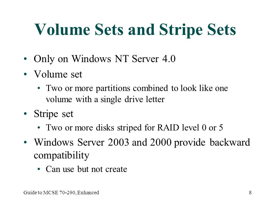 Guide to MCSE , Enhanced8 Volume Sets and Stripe Sets Only on Windows NT Server 4.0 Volume set Two or more partitions combined to look like one volume with a single drive letter Stripe set Two or more disks striped for RAID level 0 or 5 Windows Server 2003 and 2000 provide backward compatibility Can use but not create